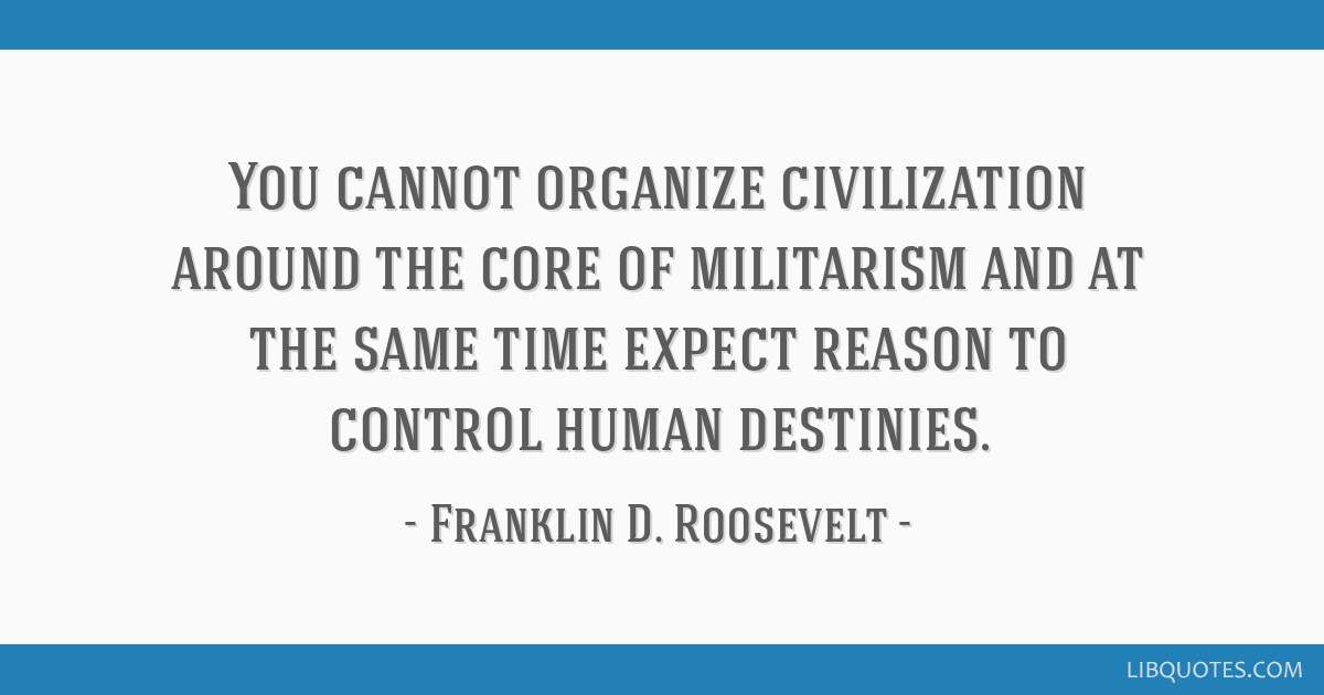 You cannot organize civilization around the core of militarism and at the same time expect reason to control human destinies.