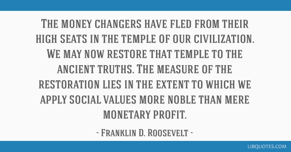 The money changers have fled from their high seats in the temple of our civilization. We may now restore that temple to the ancient truths. The...