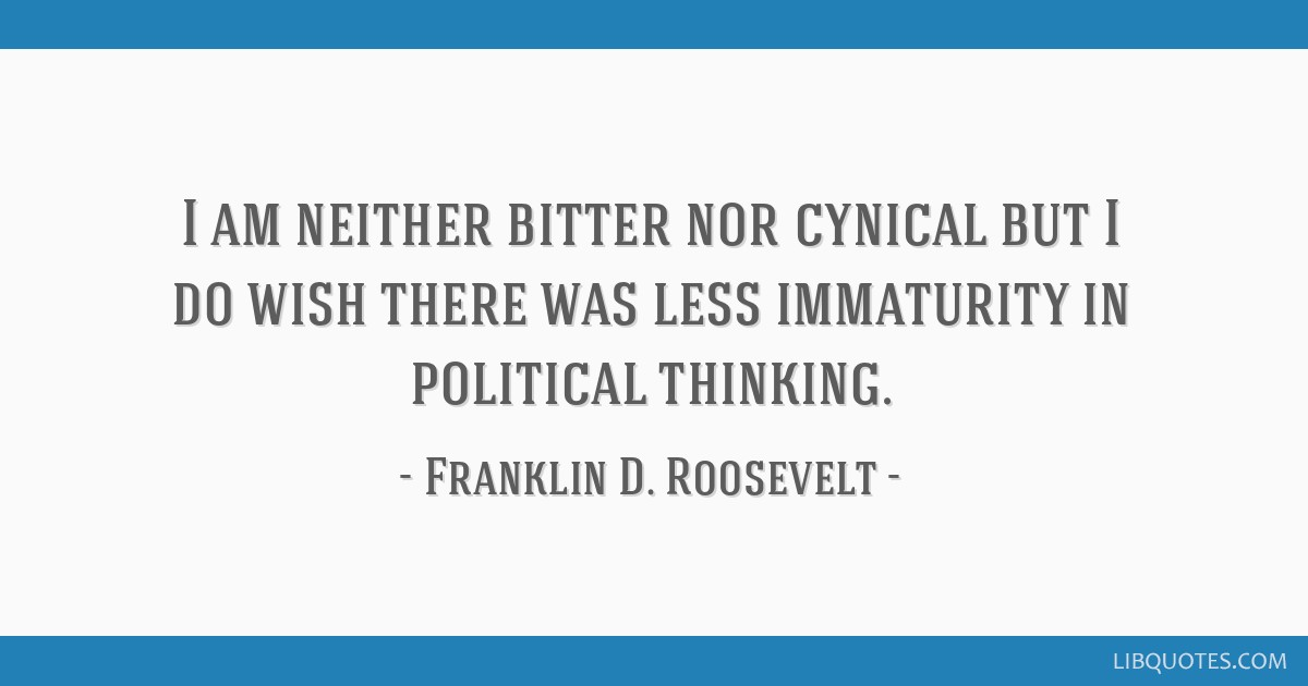 I am neither bitter nor cynical but I do wish there was less immaturity in political thinking.