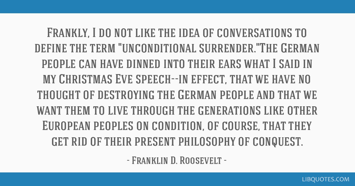 Frankly, I do not like the idea of conversations to define the term unconditional surrender.The German people can have dinned into their ears what I...