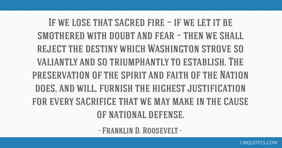 If we lose that sacred fire — if we let it be smothered with doubt and fear — then we shall reject the destiny which Washington strove so...