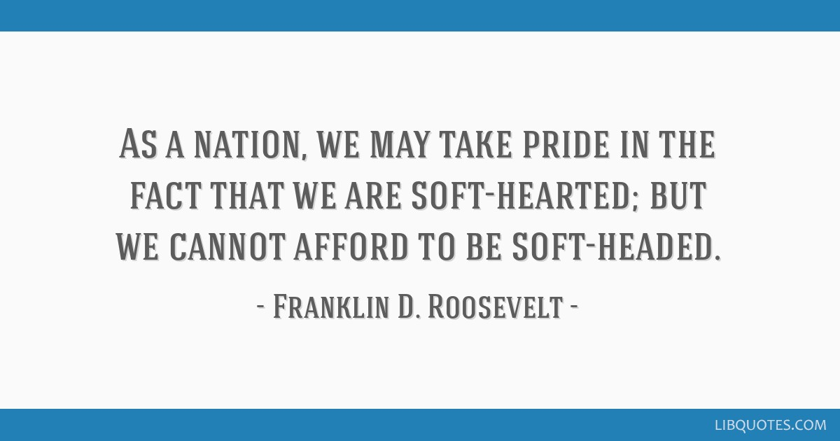 As a nation, we may take pride in the fact that we are soft-hearted; but we cannot afford to be soft-headed.