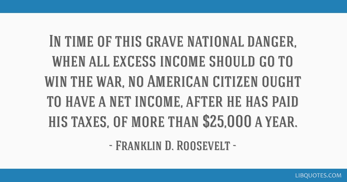 In time of this grave national danger, when all excess income should go to win the war, no American citizen ought to have a net income, after he has...
