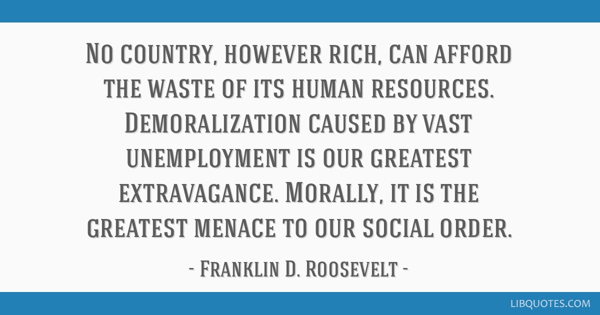 No country, however rich, can afford the waste of its human resources. Demoralization caused by vast unemployment is our greatest extravagance....