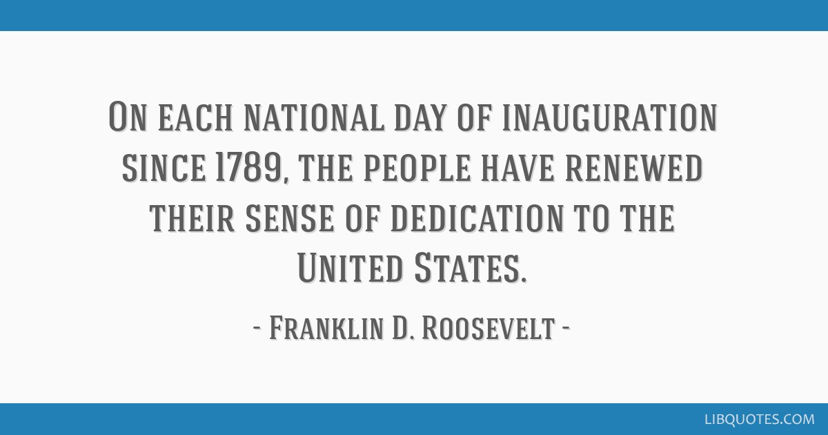 On each national day of inauguration since 1789, the people have renewed their sense of dedication to the United States.