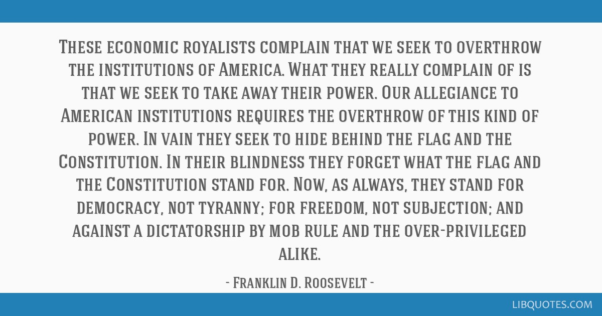 These economic royalists complain that we seek to overthrow the institutions of America. What they really complain of is that we seek to take away...