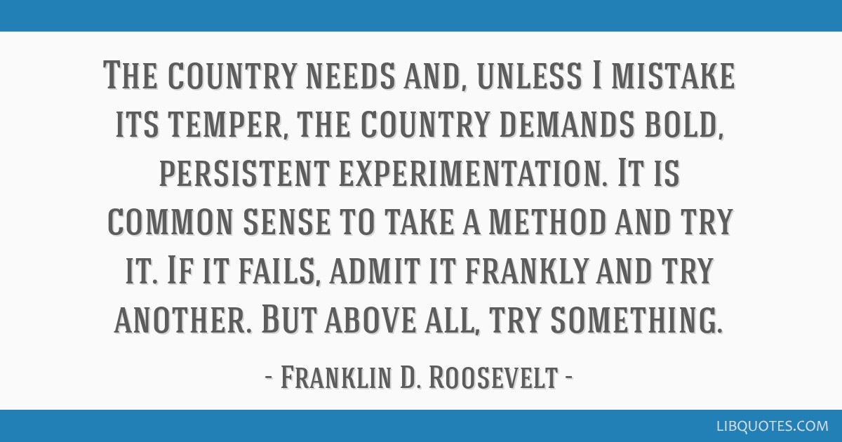The country needs and, unless I mistake its temper, the country demands bold, persistent experimentation. It is common sense to take a method and try ...