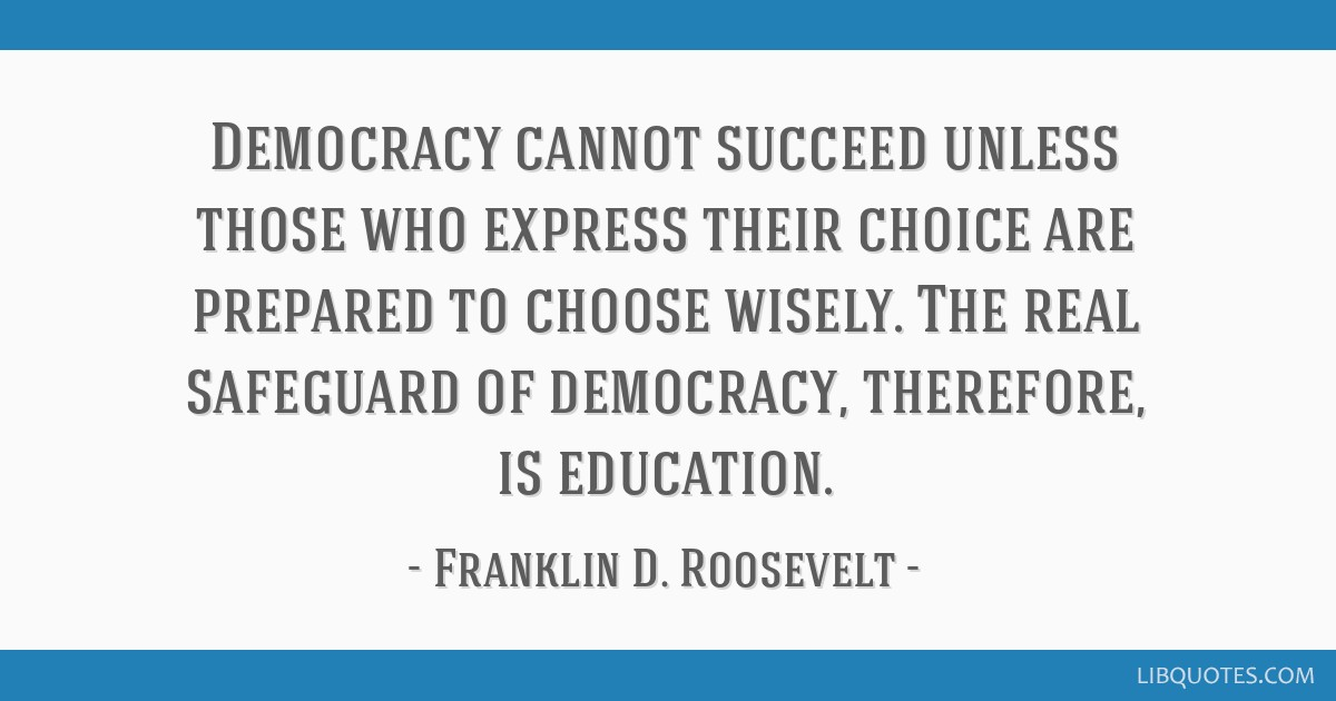Democracy cannot succeed unless those who express their choice are prepared to choose wisely. The real safeguard of democracy, therefore, is...