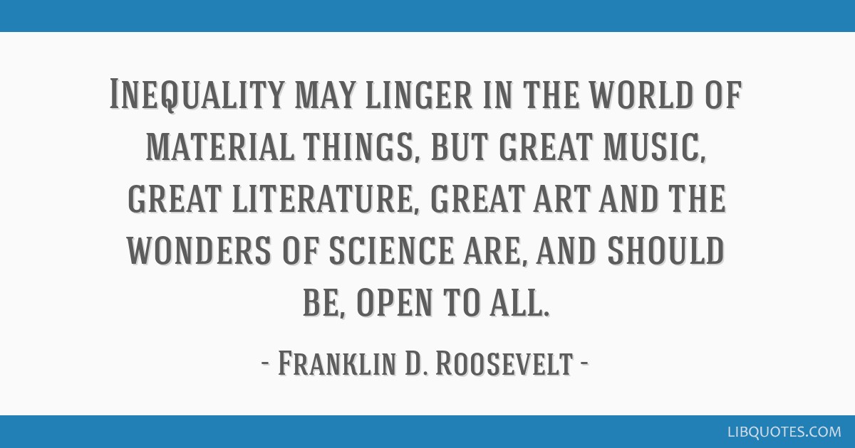 Inequality may linger in the world of material things, but great music, great literature, great art and the wonders of science are, and should be,...
