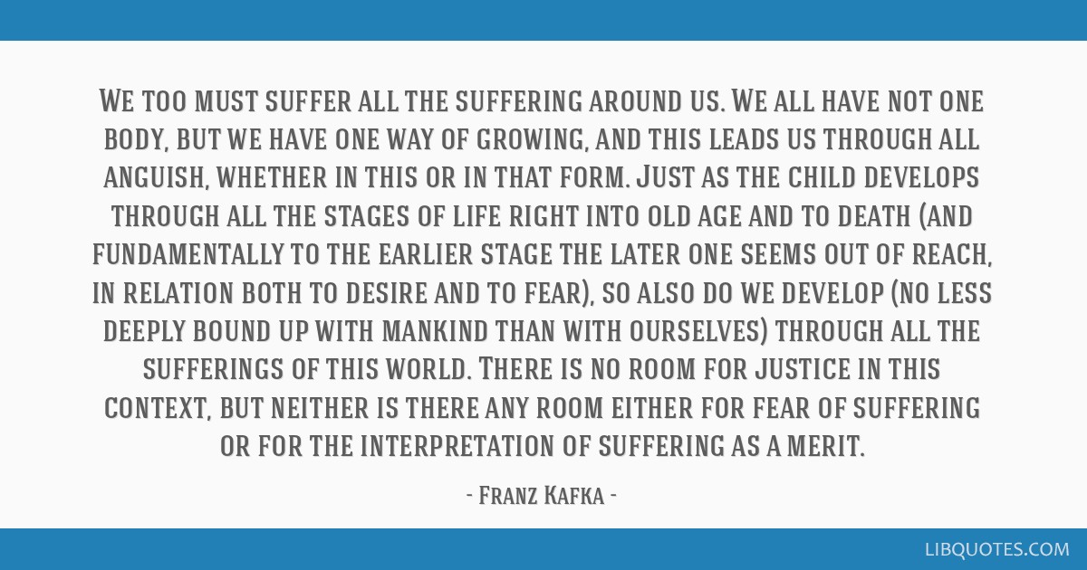 We too must suffer all the suffering around us. We all have not one body, but we have one way of growing, and this leads us through all anguish,...