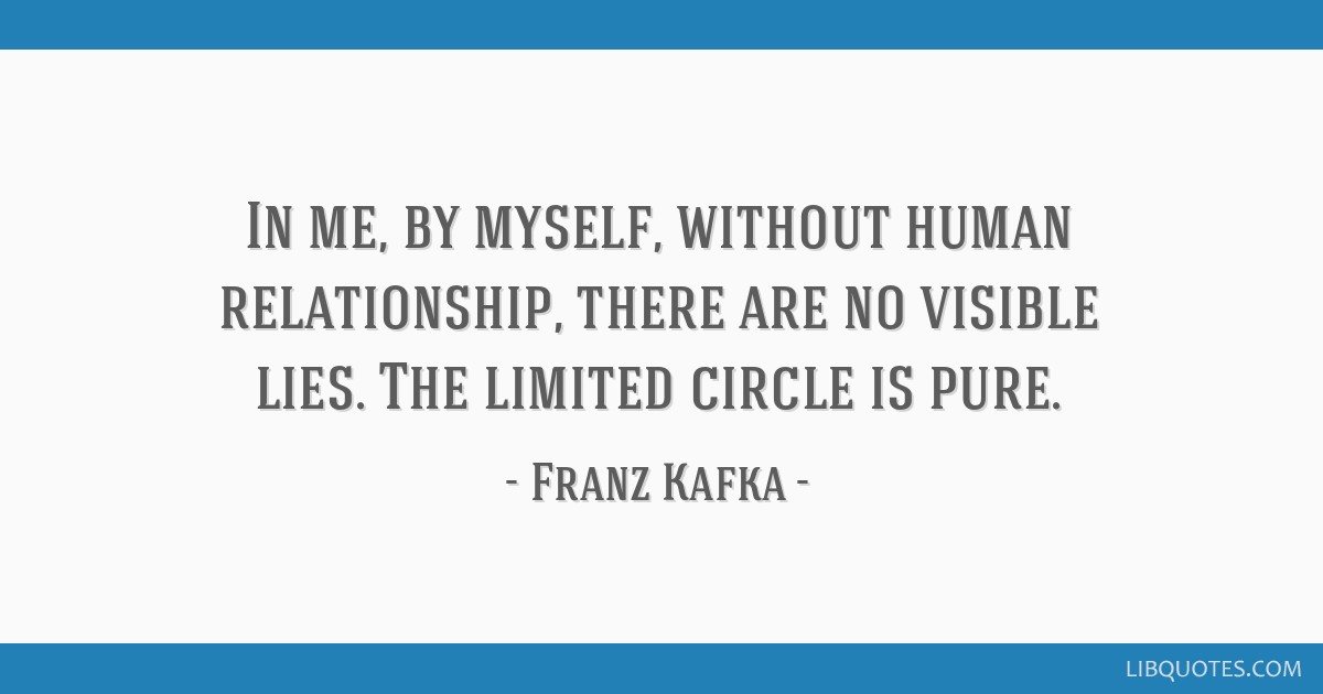 In me, by myself, without human relationship, there are no visible lies. The limited circle is pure.