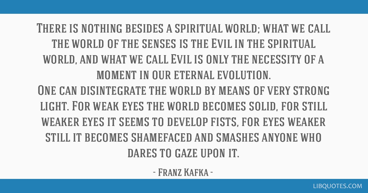 There is nothing besides a spiritual world; what we call the world of the senses is the Evil in the spiritual world, and what we call Evil is only...