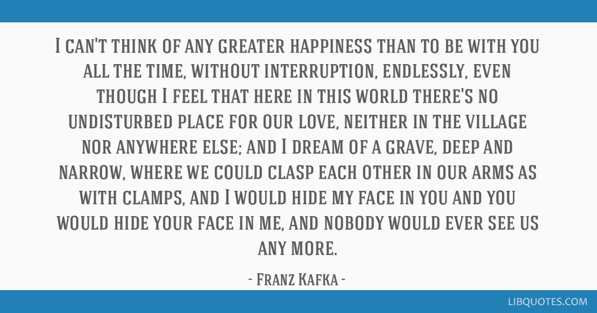 I can't think of any greater happiness than to be with you all the time, without interruption, endlessly, even though I feel that here in this world...