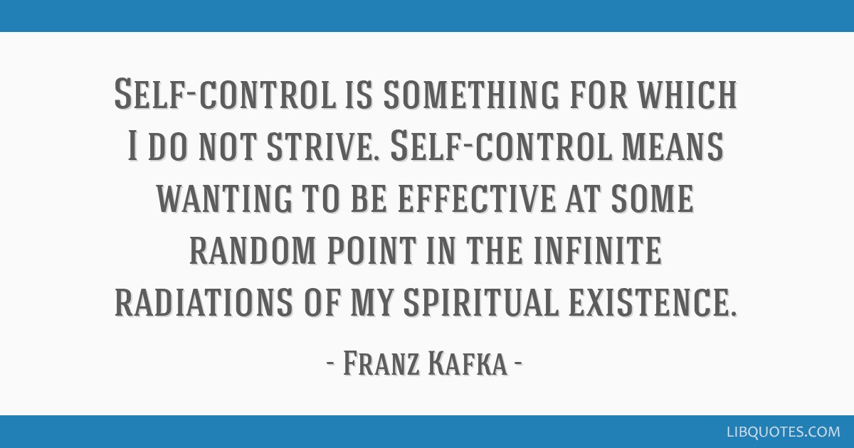 Self-control is something for which I do not strive. Self-control means wanting to be effective at some random point in the infinite radiations of my ...