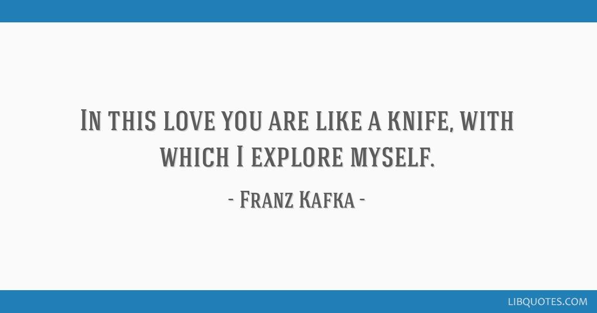 In this love you are like a knife, with which I explore myself.