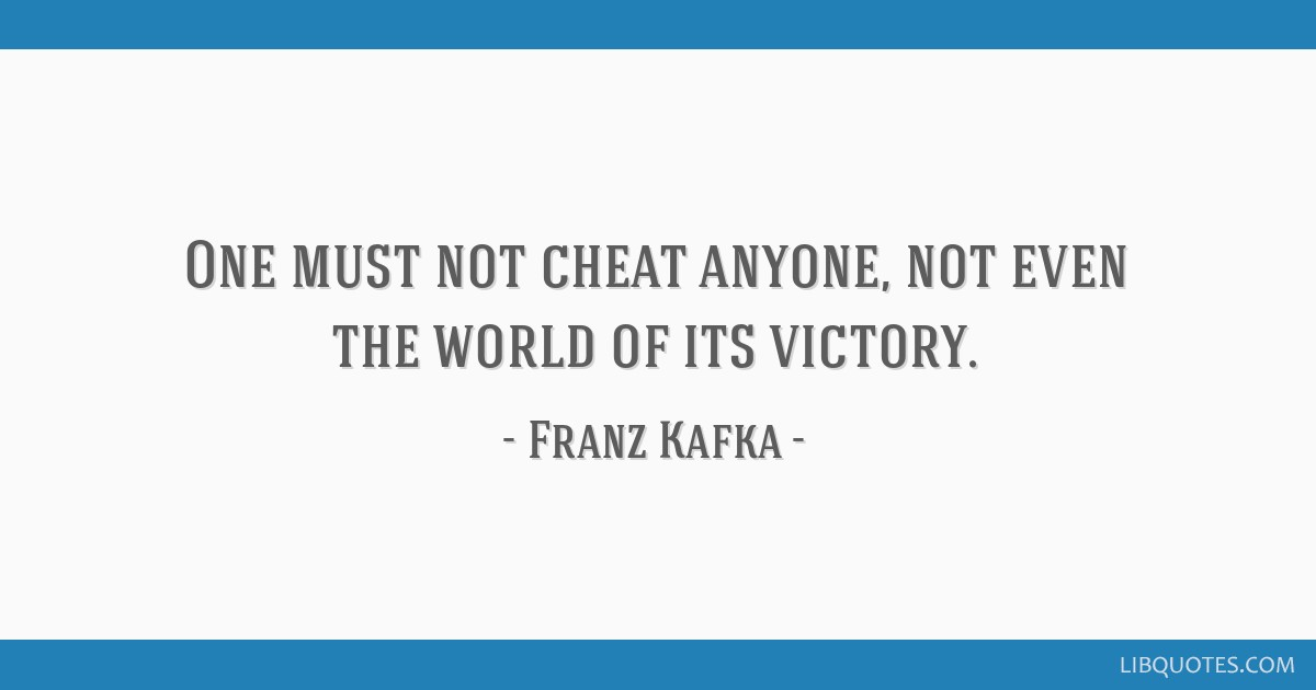 One must not cheat anyone, not even the world of its victory.