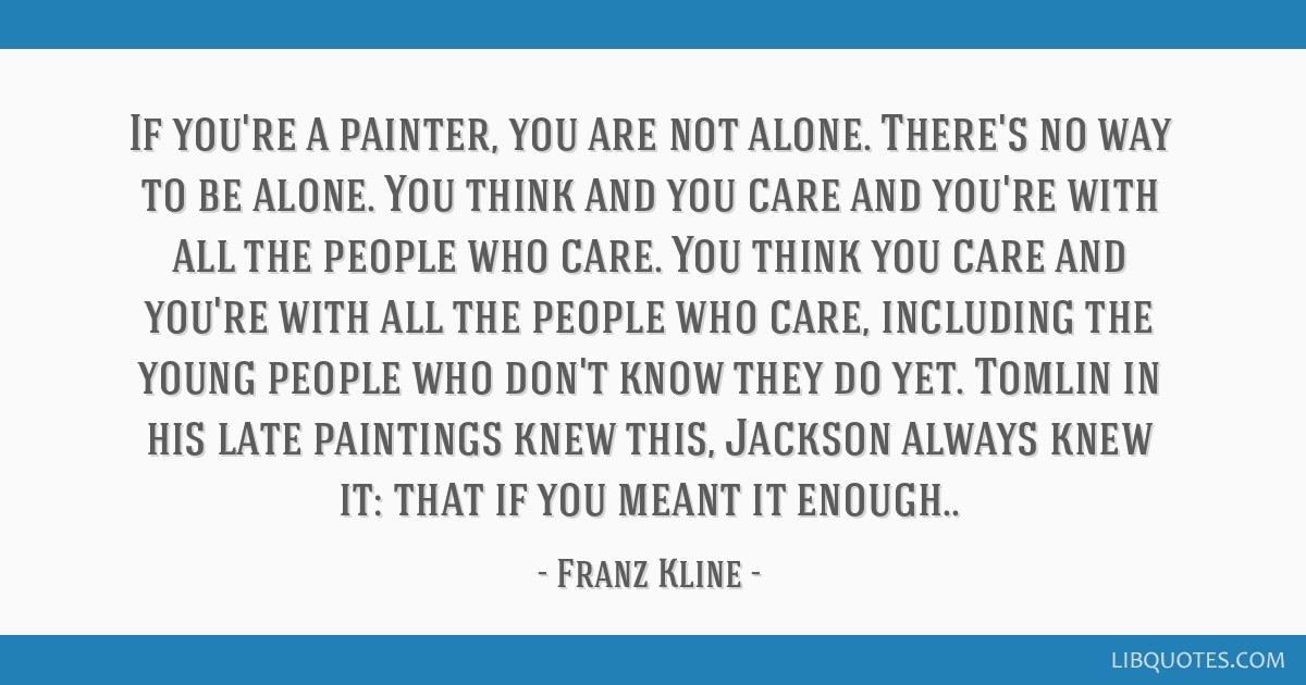 If you're a painter, you are not alone. There's no way to be alone. You think and you care and you're with all the people who care. You think you...