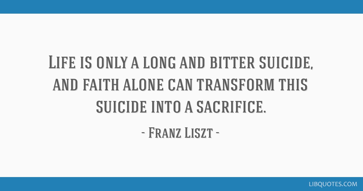 Life is only a long and bitter suicide, and faith alone can transform this suicide into a sacrifice.