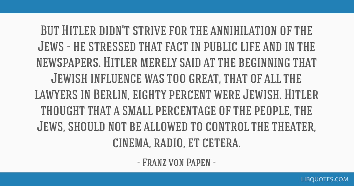 But Hitler didn't strive for the annihilation of the Jews - he stressed that fact in public life and in the newspapers. Hitler merely said at the...