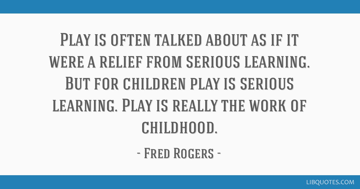 Play Is Often Talked About As If It Were A Relief From Serious Learning But For
