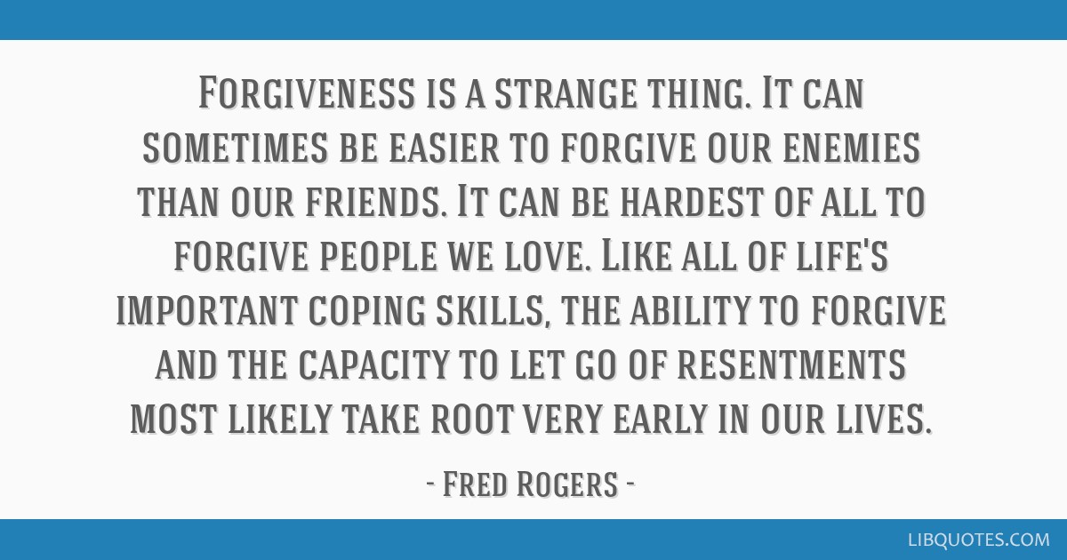 Forgiveness Is A Strange Thing It Can Sometimes Be Easier To Forgive Our Enemies Than Our