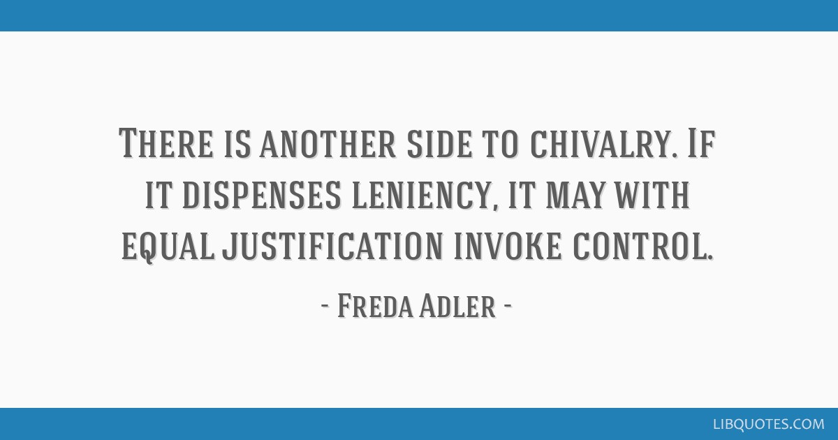 There is another side to chivalry. If it dispenses leniency, it may with equal justification invoke control.