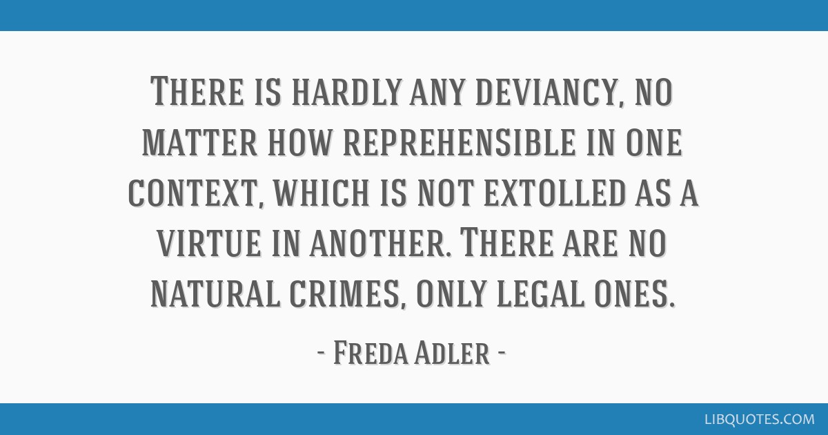 There is hardly any deviancy, no matter how reprehensible in one context, which is not extolled as a virtue in another. There are no natural crimes,...