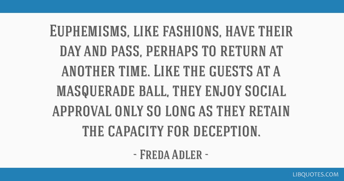 Euphemisms, like fashions, have their day and pass, perhaps to return at another time. Like the guests at a masquerade ball, they enjoy social...
