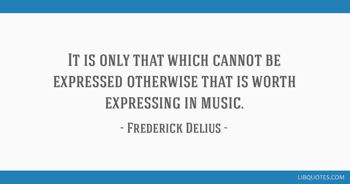 It is only that which cannot be expressed otherwise that is worth expressing in music.