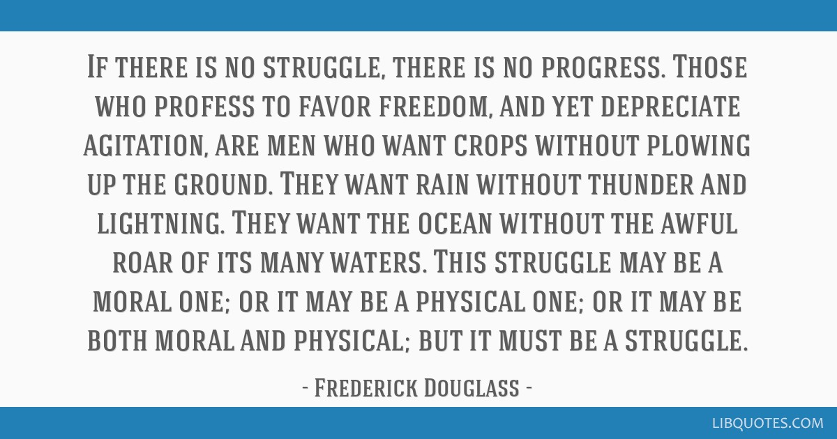 If there is no struggle, there is no progress. Those who profess to favor freedom, and yet depreciate agitation, are men who want crops without...
