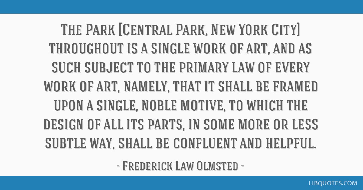 The Park [Central Park, New York City] throughout is a single work of art, and as such subject to the primary law of every work of art, namely, that...