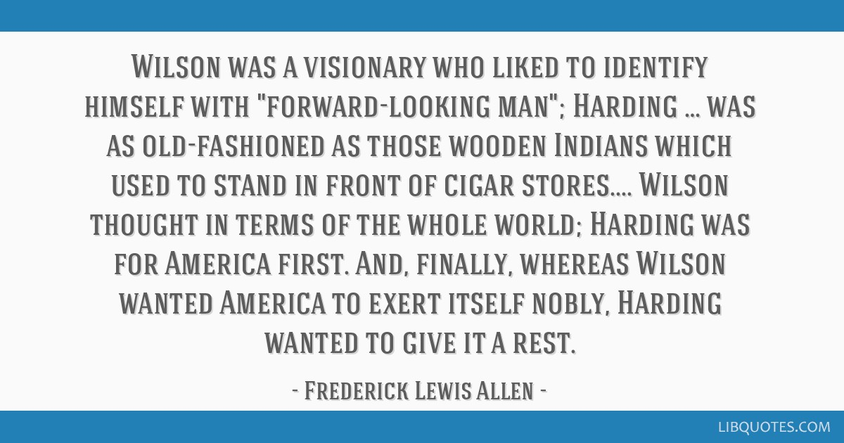Wilson was a visionary who liked to identify himself with forward-looking man; Harding … was as old-fashioned as those wooden Indians which used to ...