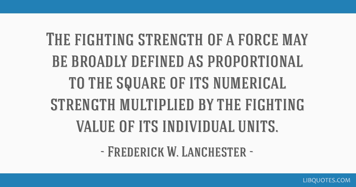 The fighting strength of a force may be broadly defined as proportional to the square of its numerical strength multiplied by the fighting value of...