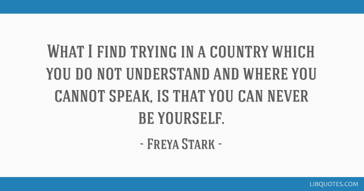What I find trying in a country which you do not understand and where you cannot speak, is that you can never be yourself.