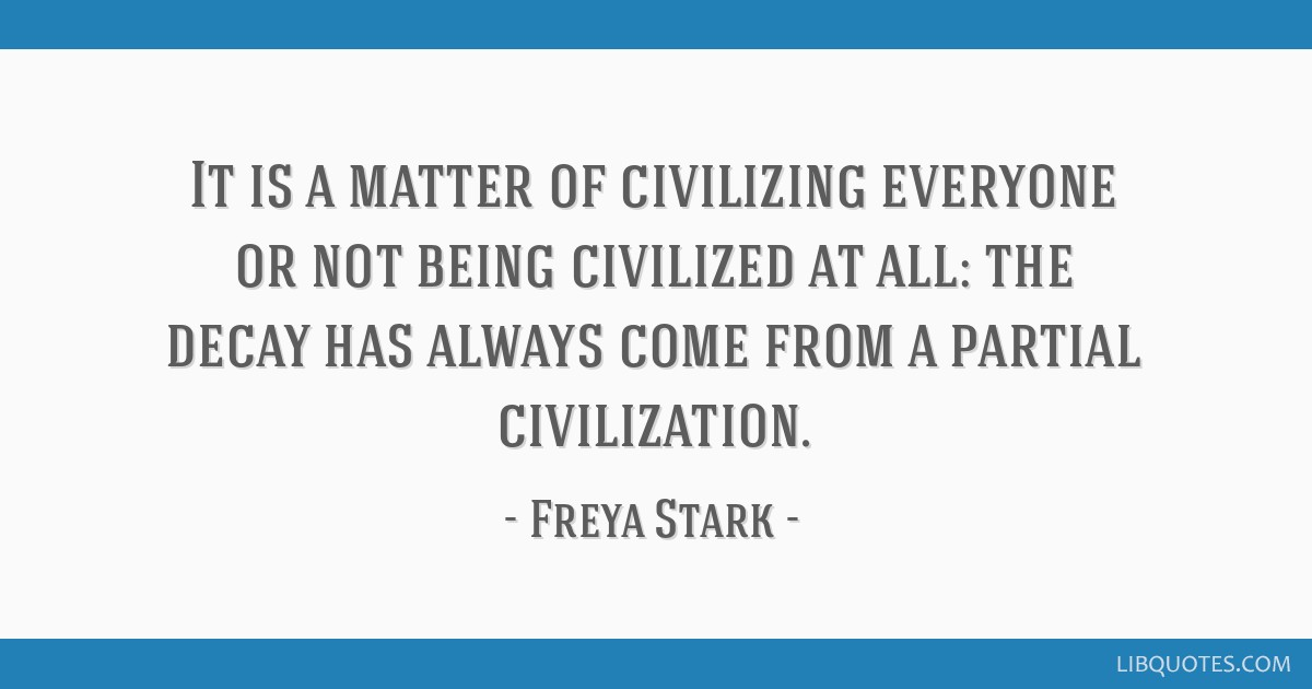 It is a matter of civilizing everyone or not being civilized at all: the decay has always come from a partial civilization.