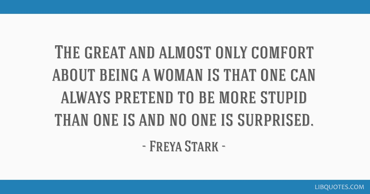 The great and almost only comfort about being a woman is that one can always pretend to be more stupid than one is and no one is surprised.