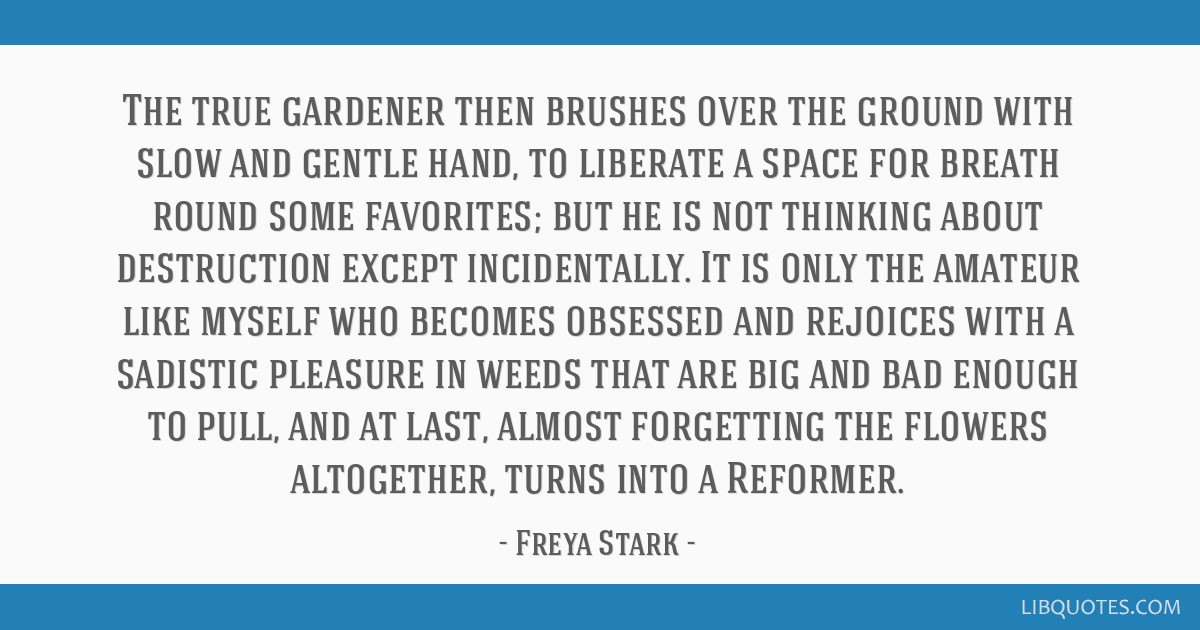The true gardener then brushes over the ground with slow and gentle hand, to liberate a space for breath round some favorites; but he is not thinking ...