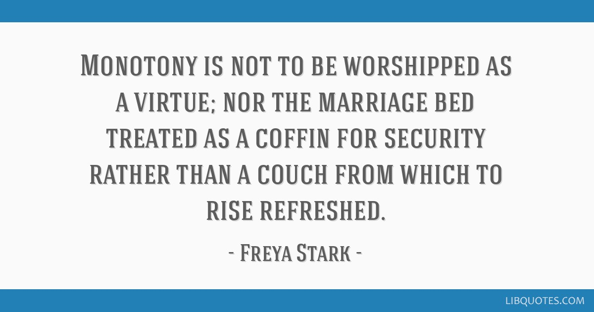Monotony is not to be worshipped as a virtue; nor the marriage bed treated as a coffin for security rather than a couch from which to rise refreshed.