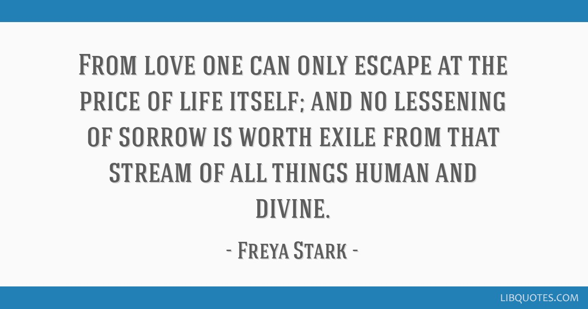 From love one can only escape at the price of life itself; and no lessening of sorrow is worth exile from that stream of all things human and divine.