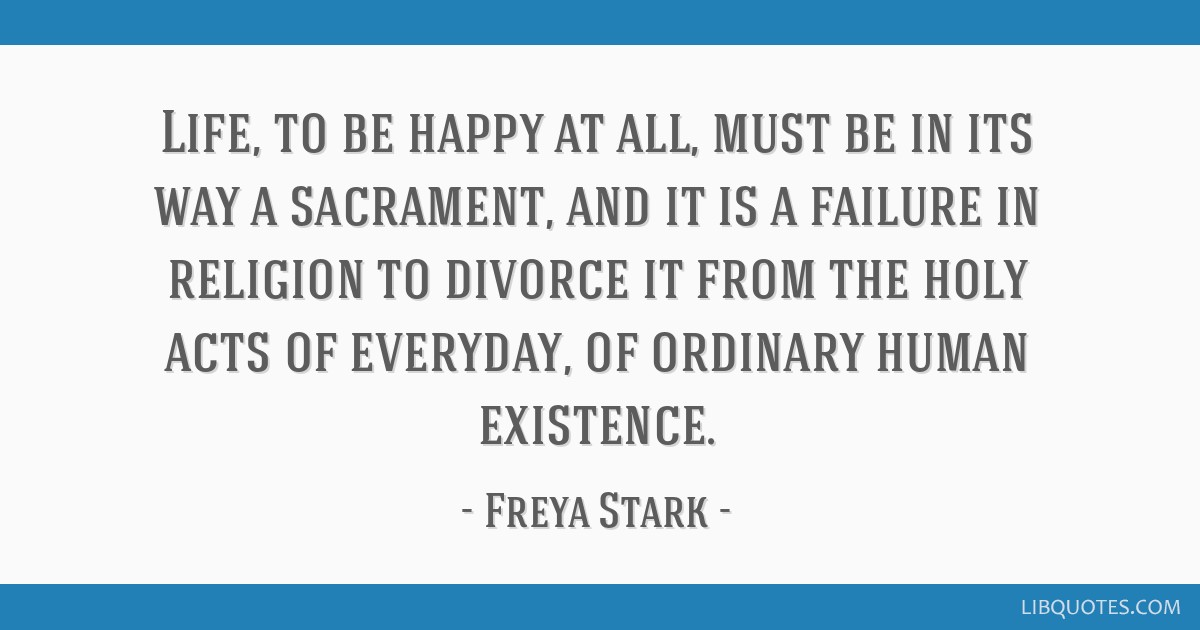 Life, to be happy at all, must be in its way a sacrament, and it is a failure in religion to divorce it from the holy acts of everyday, of ordinary...