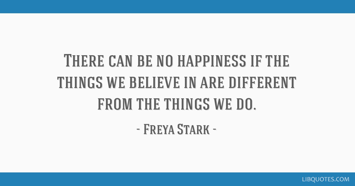 There can be no happiness if the things we believe in are different from the things we do.