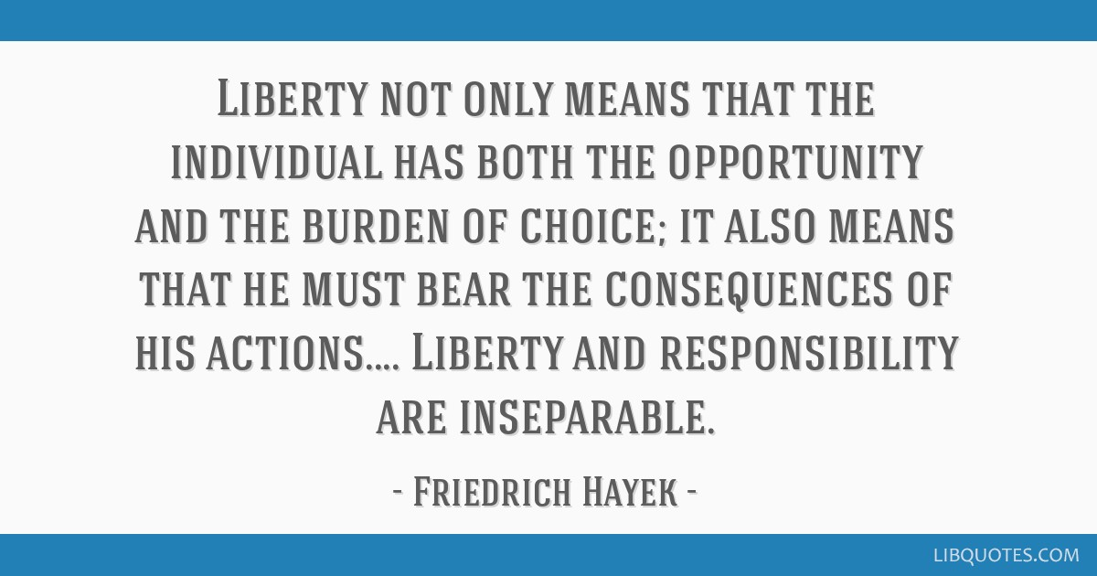 Liberty not only means that the individual has both the opportunity and the burden of choice; it also means that he must bear the consequences of his ...