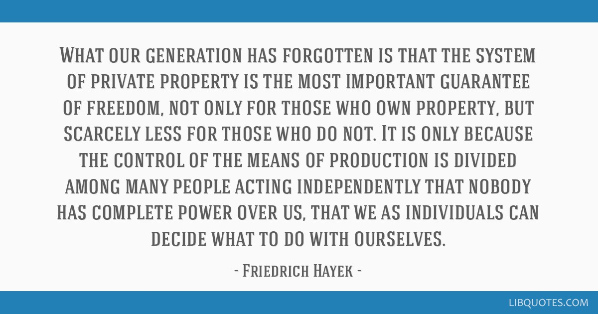What our generation has forgotten is that the system of private property is the most important guarantee of freedom, not only for those who own...