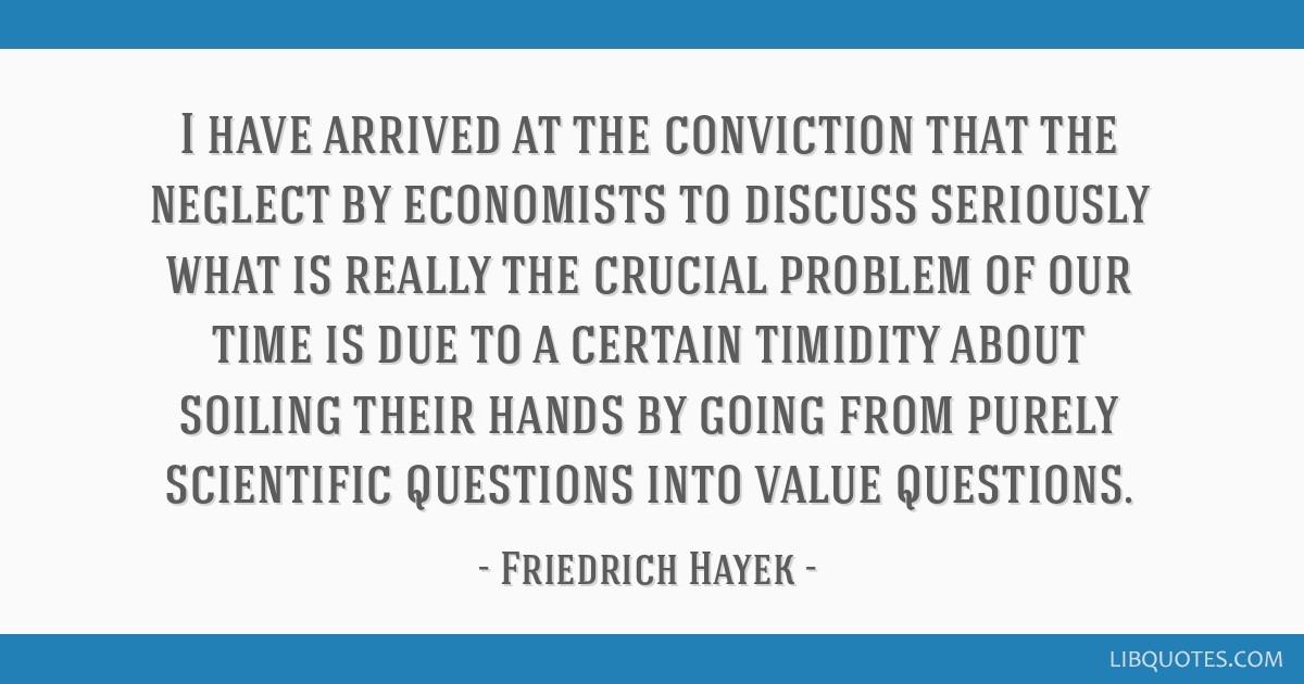 I have arrived at the conviction that the neglect by economists to discuss seriously what is really the crucial problem of our time is due to a...