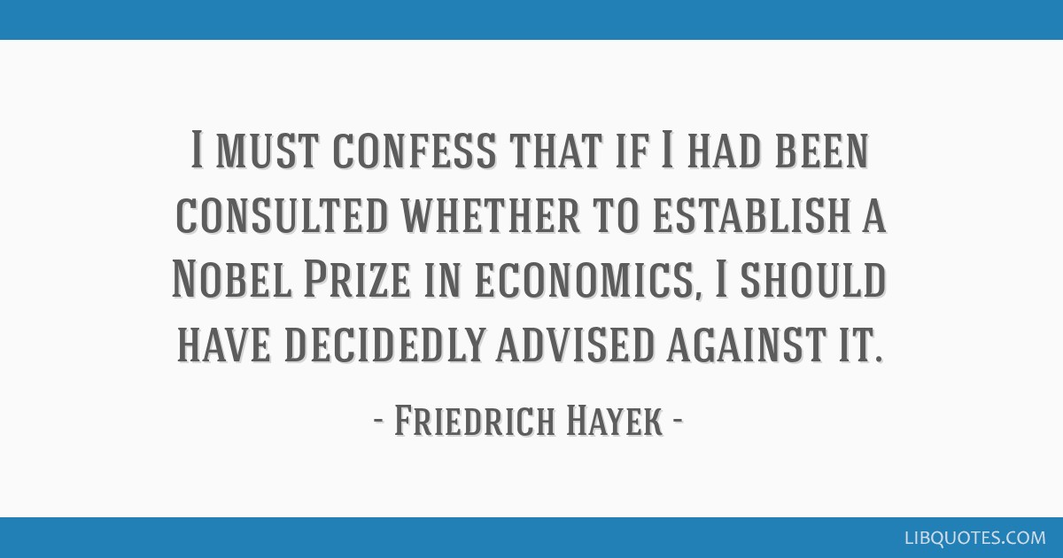 I must confess that if I had been consulted whether to establish a Nobel Prize in economics, I should have decidedly advised against it.