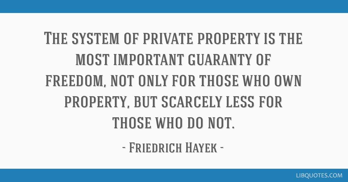 The system of private property is the most important guaranty of freedom, not only for those who own property, but scarcely less for those who do not.