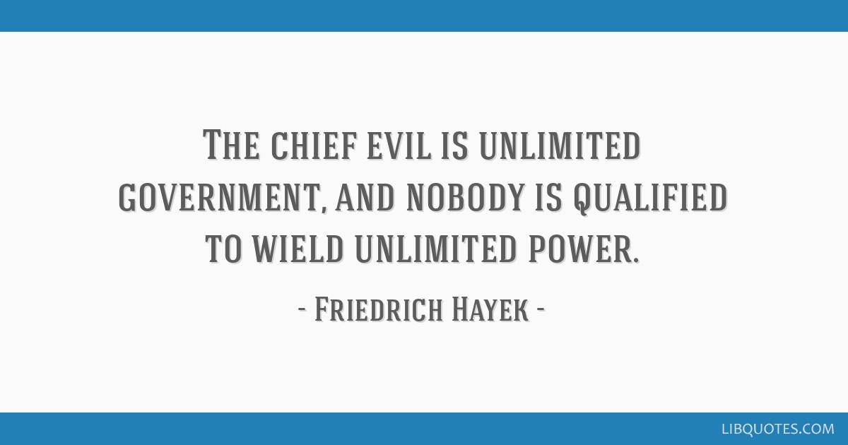 The chief evil is unlimited government, and nobody is qualified to wield unlimited power.