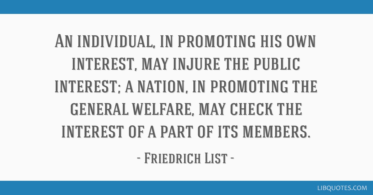 An individual, in promoting his own interest, may injure the public interest; a nation, in promoting the general welfare, may check the interest of a ...