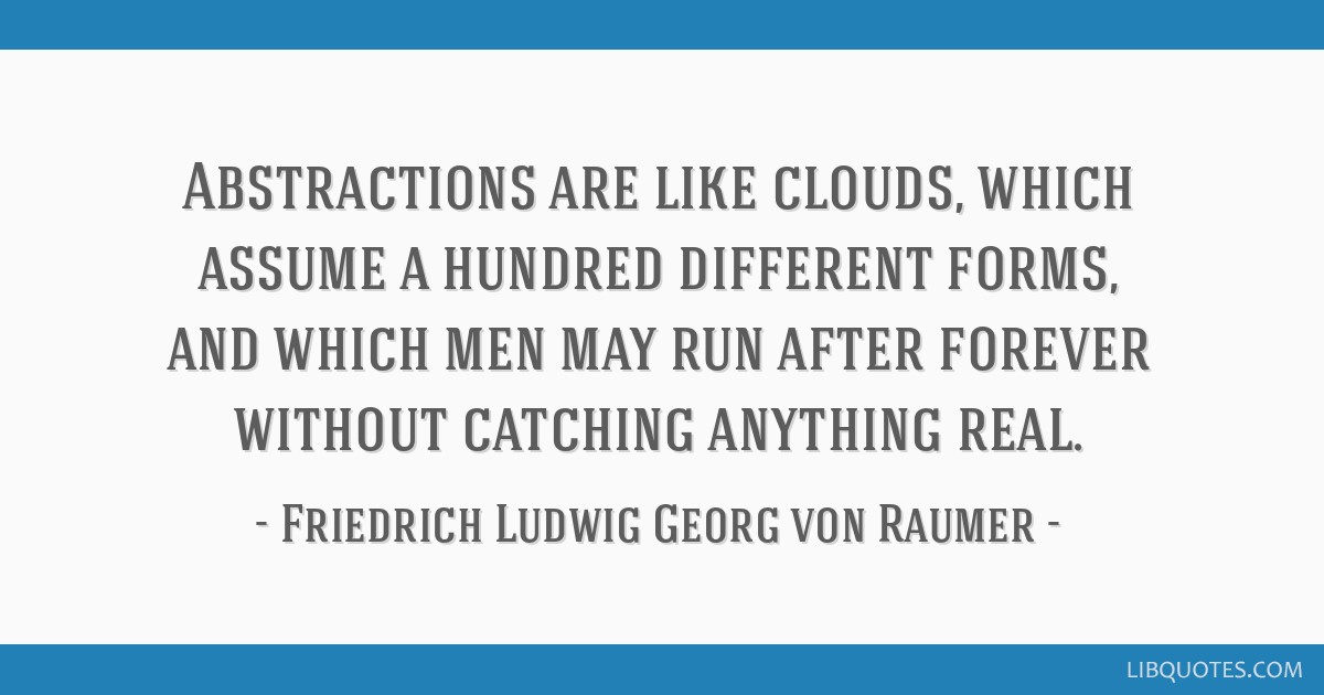 Abstractions are like clouds, which assume a hundred different forms, and which men may run after forever without catching anything real.