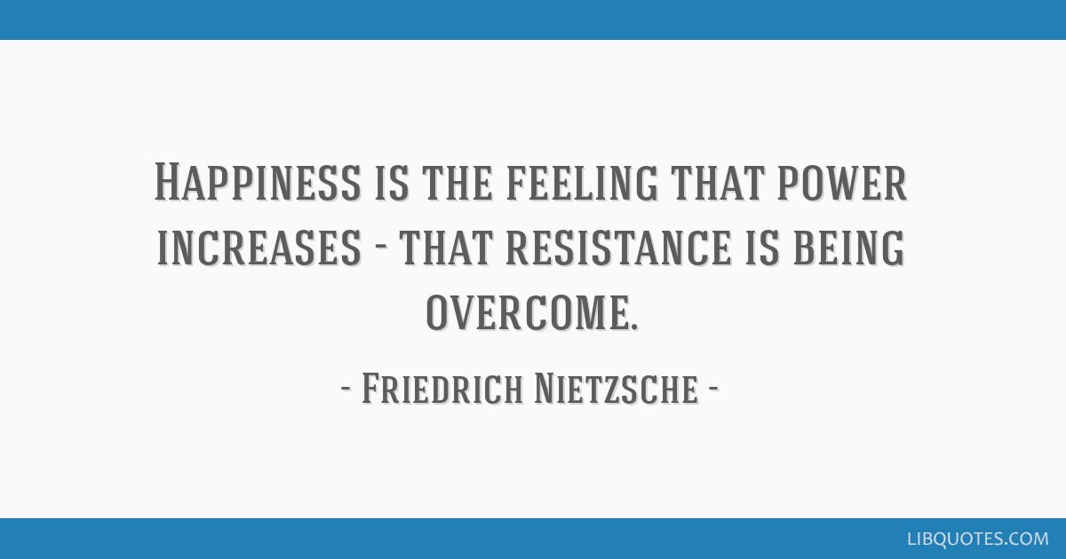 Happiness is the feeling that power increases - that resistance is being overcome.